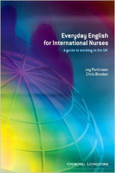 Everyday English for international nurses : a guide to working in the UK / Joy Parkinson, Chris Brooker. -- Edinburgh [etc.] : Churchill Livingstone, 2004.    ix, 237 p : il ; 21 cm.