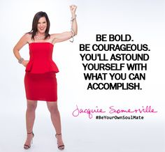 Be Bold. Be Courageous. You'll astound yourself with what you can accomplish. #BeYourOwnSoulMate