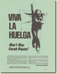 """Viva la Huelga [Long Live the Strike]. Don't Buy Farah Pants!""  In 1969 male workers from the cutting room voted to affiliate with the Amalgamated Clothing Workers of America (ACWA). Organizing soon spread to the rest of Farah's five El Paso plants. When workers at Farah's San Antonio plant were fired for joining a union-sponsored march in El Paso, more than 500 of them walked out; El Paso workers followed on May 9, 1972. The strike was quickly declared an unfair-labor-practice strike..."