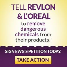 The Environmental Working Group has organized a petition to let Revlon & L'Oreal know that consumers don't want health hazardous chemicals in their cosmetics.