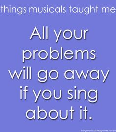 I think i sort of believe this...(or at least act as if its true). :)  .....Things Musicals Taught Me