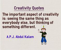 Creativity Quotes The important aspect of creativity is seeing the same thing as everybody else, but thinking of something different. Quote byA.P.J Abdul Kalam Quote about creativity Explanation There is not much difference between people who are creative and not is just the direction of the ...