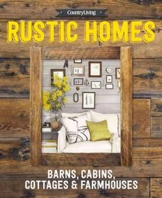 Country Living Rustic Homes: Barns, Cabins, Cottages & Farmhouses