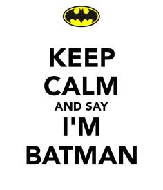 KEEP CALM AND SAY I'M BATMAN