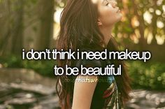 and that's who I am. I dont wear make-up and im not beatiful but i dont think make up could fix my uglyness