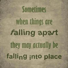 Sometimes when things are falling apart they may actually be falling into place.