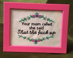 Your Mom Called, She Said Shut the Fuck Up Cross Stitch