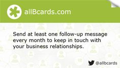 Send at least one follow-up message every month to keep in touch with your business relationships. www.allBcards.com