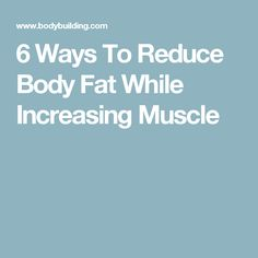 6 Ways To Reduce Body Fat While Increasing Muscle