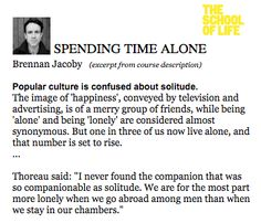 """Brennan Jacoby (excerpt from course description) Popular culture is confused about solitude. The image of 'happiness', conveyed by television and advertising, is of a merry group of friends, while being 'alone' and being 'lonely' are considered almost synonymous. But one in three of us now live alone, and that number is set to rise. ...  Thoreau said: """"I never found the companion that was so companionable as solitude. http://taosophy.com/Taosophy/quiet.html"""