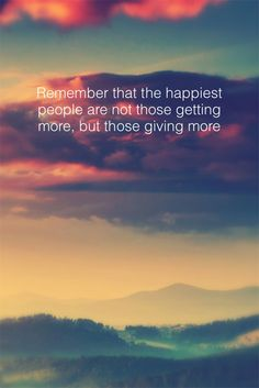 Remember that the happiest people are not those getting more, but those giving more --H. Jackson Brown, Jr.