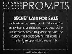 ✐ DAILY WEIRD PROMPT ✐  SECRET LAIR FOR SALE Write about a character who is looking for a new home, and decides to go checkout a place that seemed to good to be true. The catch? It is. Double catch? This 'house' is actually a super villain's secret lair.  Want to publish a story inspired by this prompt? Click here to read the guidelines~ ♥︎ And, if you're looking for more writerly content, make sure to follow me: maxkirin.tumblr.com!