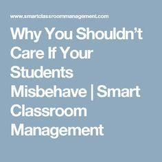 Why You Shouldn't Care If Your Students Misbehave | Smart Classroom Management
