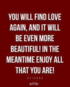 "You will find love again, and it will be even more beautiful! In the meantime enjoy all that YOU are!"" — Rihanna"