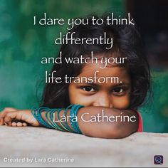 I dare you to think differently and watch your life transform.