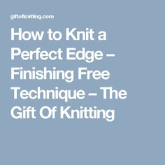 How to Knit a Perfect Edge – Finishing Free Technique – The Gift Of Knitting
