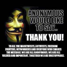 anonymous would like to say thank you. hacktivists, activists, freedom fighters, we are unstoppable anon