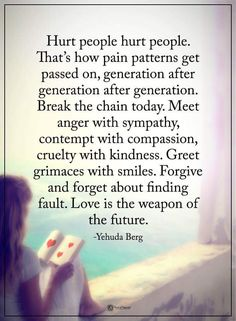 Hurt people hurt people. That's how pain patterns get passed on, generation after generation. Break the chain today. Meet anger with sympathy, contempt with compassion, cruelty with kindness. Greet grimaces with smiles. Forgive and forget about  finding fault. Love is the weapon of the future.- Yehuda Berg  #powerofpositivity #positivewords  #positivethinking #inspirationalquote #motivationalquotes #quotes #life #love #compassion #kindness #anger #sympathy