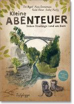 Begert Tom / Zimmermann Maria / Steiner Rahel / Marffy Andrej: Kleine Abenteuer. Sieben Streifzüge rund um Bern, Zytglogge Verlag