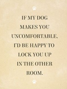 Why is it that house guests forget this one simple fact: the dog lives here, you don't! This bold and quirky wall poster will remind your friends that dogs are family! DONT COME OVER THEN!!!