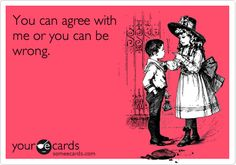 Funny Thinking of You Ecard: You can agree with me or you can be wrong.