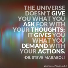 """""""The universe doesn't give you what you ask for with your thoughts; it gives you what you demand with your actions."""" - Steve Maraboli #quote"""