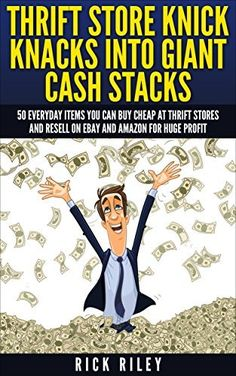Thrift Store Knick Knacks Into Giant Cash Stacks: 50 Everyday Items You Can Buy Cheap At Thrift Stores And Resell On eBay And Amazon For Huge Profit (Making Money Online, Selling on Ebay)