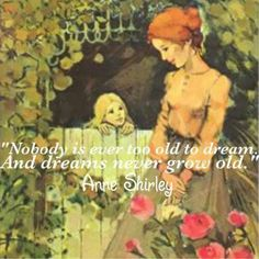 """Nobody is ever too old to dream. And dreams never grow old"" . Anne Shirley, Character in the Book ""Anne of Green Gables"" written in 1908 by Canadian Author, Lucy Maud Montgomery . I Love Books, My Books, Anne Shirley, Kindred Spirits, Beautiful Words, Book Quotes, Book Worms, Bible Verses, Reading"