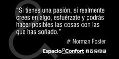 #Frases Norman Foster Si tienes una pasión si realmente crees en algo esfuérzate y podrás hacer posibles las...