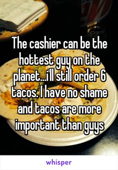 The cashier can be the hottest guy on the planet...i'll still order 6 tacos. I have no shame and tacos are more important than guys