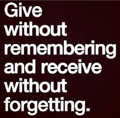 ... excellent advice [QUOTE, 'Give without remembering and receive without forgetting.' / repinned via Shelley Schwarz]