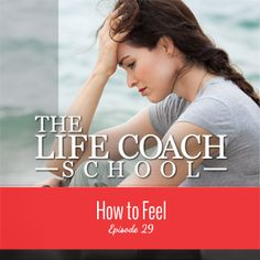 TheLifeCoachSchool.com | Podcast Episode #29: How to Feel