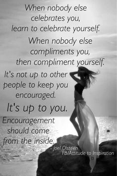 When nobody else celebrates you, learn to celebrate yourself. When nobody else compliments you, then compliment yourself. It's not up to other people to keep you encouraged. IT'S UP TO YOU. Encouragement should come from the inside. ❤