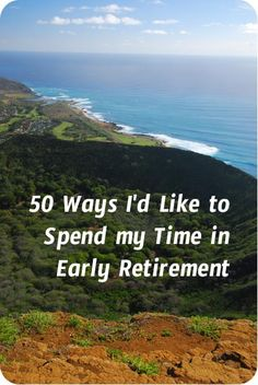 What will I do when I am retired early? Here's a list of 50 things I would love to start doing, or do more often in early retirement.