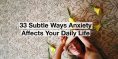 33 Subtle Ways Anxiety Affects Your Daily Life