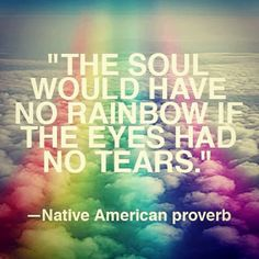 The soul would have no rainbow if the eyes had not tears. Native American proverb.