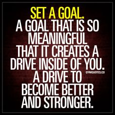 """Set a goal. A goal that is so meaningful that it creates a drive inside of you. A drive to become better and stronger."" Goals are the very foundation of improvement. A meaningful goal will create that drive inside of you. That drive that is SO essential to becoming stronger and better. Set a goal. And work hard towards accomplishing it. #setagoal #achieveit www.gymquotes.co"