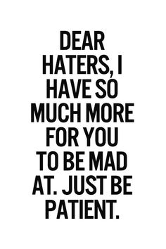 Dear hater I have so much more for you to be mad at. Just be pantient