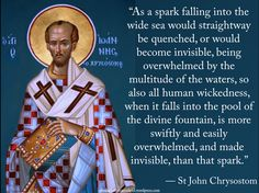 """As a spark falling into the wide sea would straightway be quenched, or would become invisible, being overwhelmed by the multitude of the waters, so also all human wickedness, when it falls into the pool of the divine fountain, is more swiftly and easily overwhelmed, and made invisible, than that spark."" — St John Chrysostom #orthodoxquotes #orthodoxy #christianquotes #stjohnchrysostom #stjohnchrysostomquotes #throughthegraceofgod"
