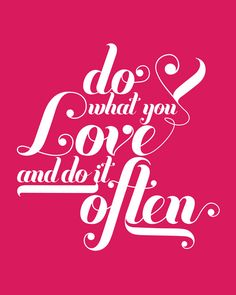 Do what you love.....