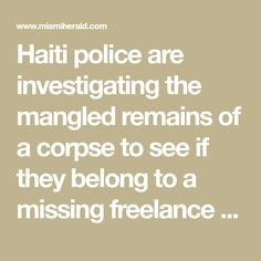 Haiti police are investigating the mangled remains of a corpse to see if they belong to a missing freelance photojournalist, Vladjimir Legagneur, who went missing March 14. He was last seen near a gang-controlled area of Port-au-Prince called Grand Ravine.