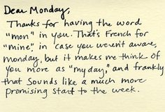 "Dear Monday, Thanks for having the word ""mon"" in you. That's French for ""mine"" in case you weren't aware, Monday, but it makes me think of you more as ""myday"" and frankly that sounds like a much more promising start to the week."