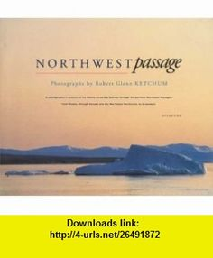 Northwest Passage A Photographers Account of his Twenty-Three Day Journey Through the Perilous Northwest Passage -- From Alaska, Through Canada and the Northwest Territories, to Greenland (9780893816766) Robert Glenn Ketchum, William Simon, Barry Lopez , ISBN-10: 0893816760  , ISBN-13: 978-0893816766 ,  , tutorials , pdf , ebook , torrent , downloads , rapidshare , filesonic , hotfile , megaupload , fileserve