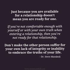 """Just because you are available for a relationship doesn't mean you are ready for one. If you're not comfortable enough with yourself or with your own truth when entering a relationship, then you're not ready for that relationship. Don't make the other person suffer for your own lack of integrity or inability to embrace the truths of your life."" - Steve Maraboli #quote"