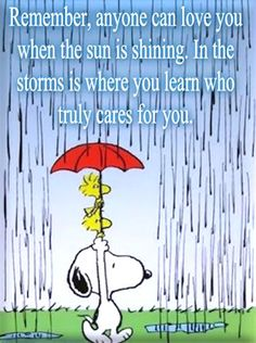 Remember, anyone can love you when the sun is shining. In the storms is where you learn who truly cares for you
