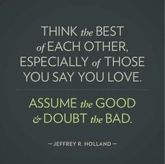 """Think the best of each other, especially of those you say you love. Assume the good and doubt the bad."" - Jeffrey R. Holland"