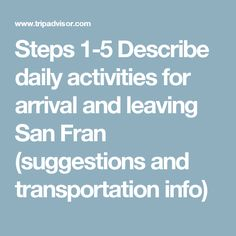 Steps 1-5 Describe daily activities for arrival and leaving San Fran (suggestions and transportation info)