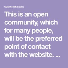 This is an open community, which for many people, will be the preferred point of contact with the website. Discussions will cover curriculum, pedagogical and change issues related to secondary and sixth form mathematics. Particularly welcome are innovative ways of teaching that have been successful. The community will be regularly updated with links to other sites of interest. All News, Meet The Team, Mathematics, Teaching Resources, Curriculum, Innovation, Success, Community, Change