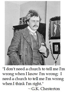 """I don't need a church to tell me I'm wrong when I know I'm wrong; I need a church to tell me I'm wrong when I think I'm right. Chesterton on Church G K Chesterton Quotes, Gk Chesterton, Great Quotes, Inspirational Quotes, Catholic Memes, Catholic Theology, Saint Quotes, Christian Quotes, Decir No"