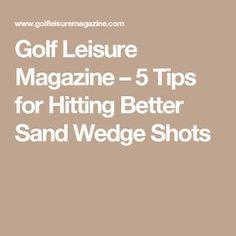 Golf Leisure Magazine  –  5 Tips for Hitting Better Sand Wedge Shots